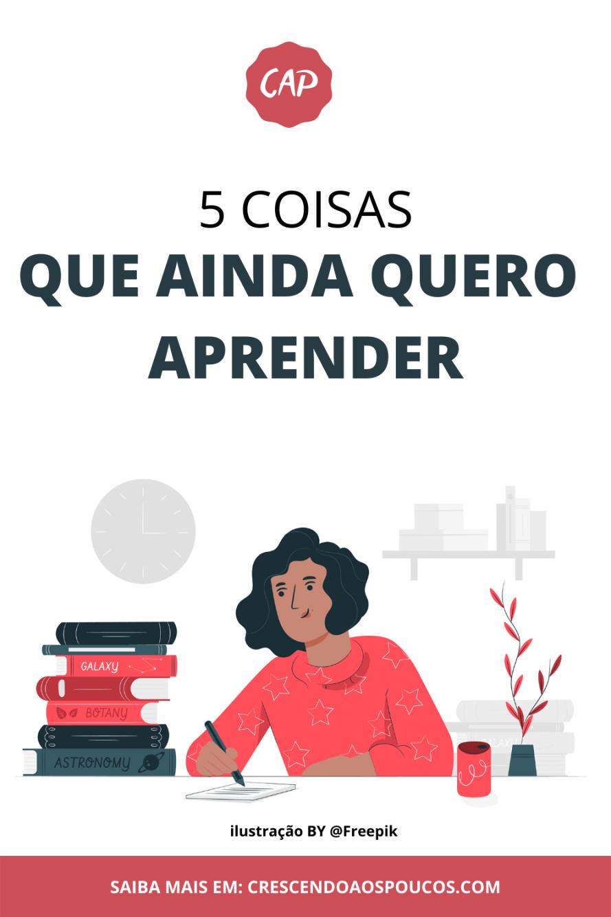 5 COISAS QUE AINDA QUERO APRENDER